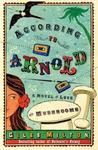 According To Arnold: A Novel Of Love And Mushrooms