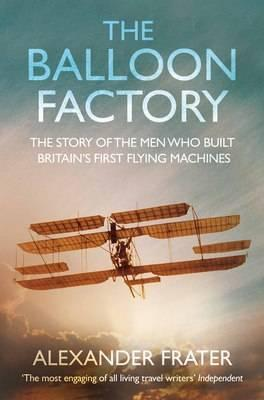 The Balloon Factory: The Story of the Men Who Built Britain's First Flying Machines. Alexander Frater