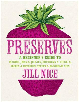 Preserves: A Beginner's Guide to Making Jams and Jellies, Chutneys and Pickles, Sauces and Ketchups, Syrups and Alcoholic Sips. by Jill Nice