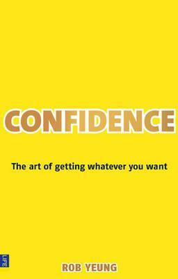Confidence: The Art of Getting Whatever You Want