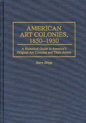 American Art Colonies, 1850-1930: A Historical Guide to America's Original Art Colonies and Their Artists
