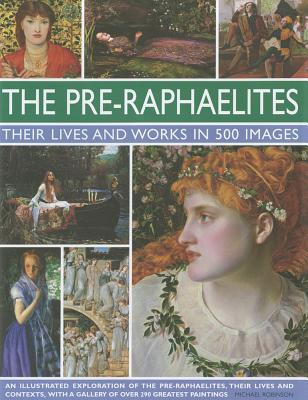 The Pre-Raphaelites: Their Lives and Works in 500 Images: A Study of the Artists, Their Lives and Context, with 500 Images, and a Gallery Showing 300 of Their Most Iconic Paintings