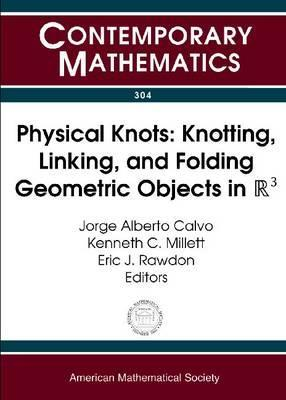 Physical Knots: Knotting, Linking, and Folding Geometric Objects in R3: Ams Special Session on Physical Knotting and Unknotting, Las Vegas, Nevada, April 21-22, 2001