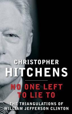 Ebook No One Left to Lie to: The Triangulations of William Jefferson Clinton by Christopher Hitchens TXT!