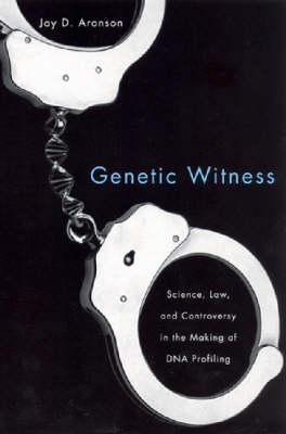 Genetic Witness: Science, Law, and Controversy in the Making of DNA Profiling