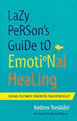 The Lazy Person's Guide to Emotional Healing: Using Flower Essences Successfully