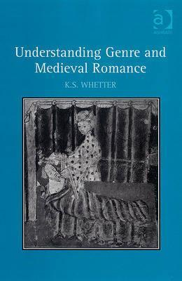Understanding Genre and Medieval Romance by K.S. Whetter