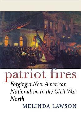 Patriot Fires: Forging a New American Nationalism in the Civil War North (American Political Thought)