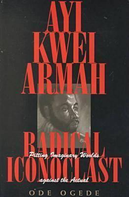 Ayi Kwei Armah, Radical Iconoclast: Pitting the Imaginary Worlds against the Actual