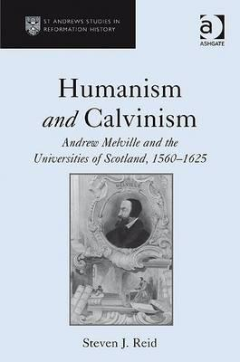 Humanism and Calvinism: Andrew Melville and the Universities of Scotland, 1560 1625
