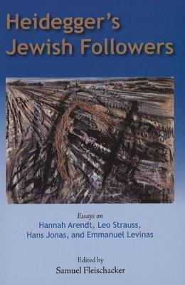 Heidegger's Jewish Followers: Essays on Hannah Arendt, Leo Strauss, Hans Jonas, and Emmanuel Levinas