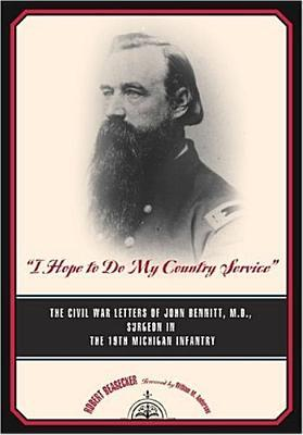 """I Hope to Do My Country Service"": The Civil War Letters of John Bennitt, M.D., Surgeon, 19th Michigan Infantry"