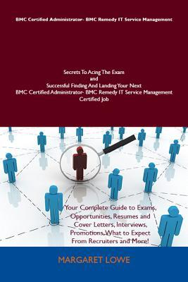 Bmc Certified Administrator- Bmc Remedy It Service Management Secrets to Acing the Exam and Successful Finding and Landing Your Next Bmc Certified Administrator- Bmc Remedy It Service Management Certified Job