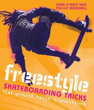 Freestyle Skateboarding Tricks: Flat Ground, Rails and Transitions. Sean D'Arcy and Phillip Marshall