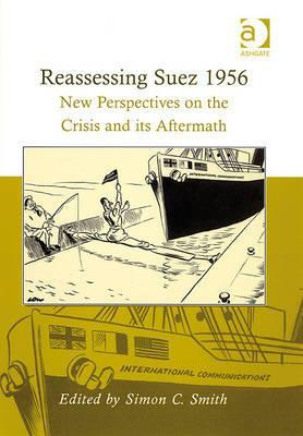 Reassessing Suez 1956: New Perspectives on the Crisis and Its Aftermath