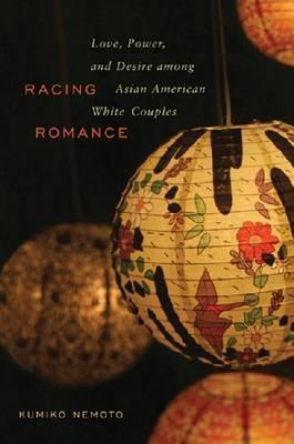 Racing Romance: Love, Power, and Desire among Asian American/White Couples