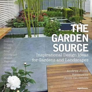 The Garden Source: Inspirational Design Ideas for Gardens and Landscapes. Andrea Jones, James Van Sweden