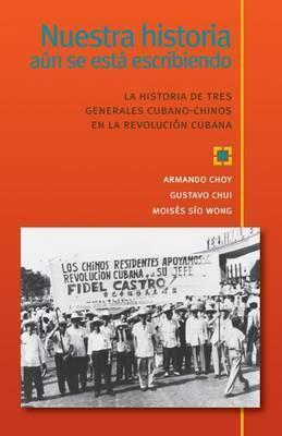 Nuestra historia aun se esta escribiendo, La historia de tres generales cubano-chinos en la Revolucion Cubana