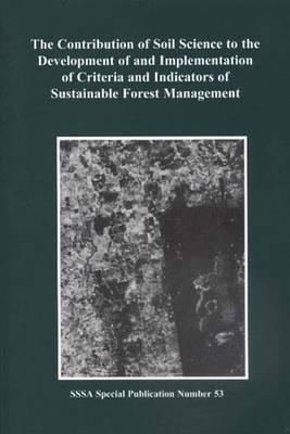 The Contribution of Soil Science to the Development of and Implementation of Criteria and Indicatiors of Sustainable Forest Management: Proceedings of a Symposium Sponsored by the S-7 and S-11 Divisions of the Soil Science Society of America, the USDA ...
