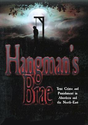 Hangman's Brae: True Crime and Punishment in Aberdeen and the North-East. Norman Adams