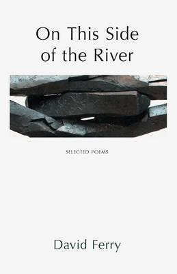 On This Side of the River: New & Selected Poems and Translations. David Ferry