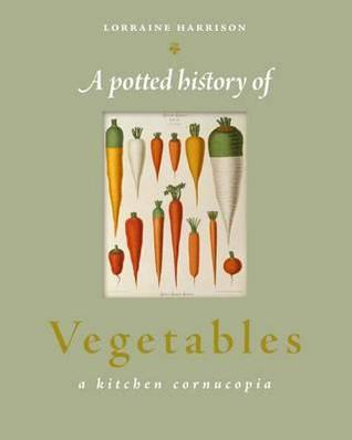 Potted History of Vegetables: A Delicious, Dip-In Kitchen Cornucopia