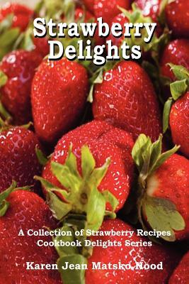Strawberry Delights Cookbook: A Collection of Strawberry Recipes
