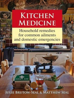 Kitchen Medicine: Household Remedies for Common Ailments and Domestic Emergencies. Julie Bruton-Seal, Matthew Seal