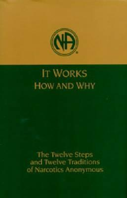 It Works, How and Why: The Twelve Steps and Twelve Traditions of Narcotics Anonymous