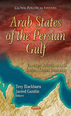 Arab States of the Persian Gulf: Foreign Relations & U.S. Interests. Edited by Trey Blackburn, Jarred Gamble