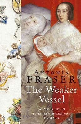 Ebook The Weaker Vessel: Woman's Lot in Seventeenth-Century England by Antonia Fraser PDF!