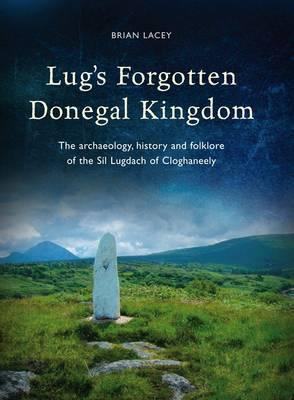 Lug's Forgotten Donegal Kingdom: The Archaeology, History and Folklore of the Sil Lugdach of Cloghaneely