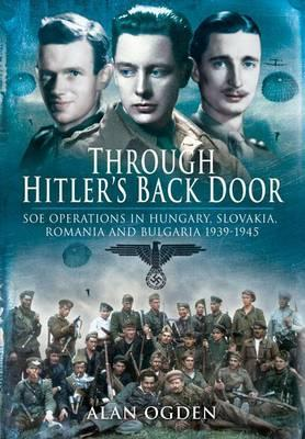 Through Hitler's Back Door: SOE Operations In Hungary, Slovakia, Romania, and Bulgaria 1939-1945