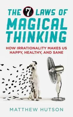 The 7 laws of magical thinking: how irrationality makes us happy, healthy, and sane by Matthew Hutson