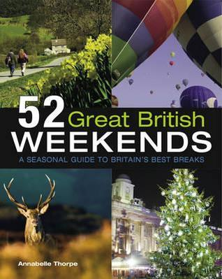 52 Great British Weekends: A Seasonal Guide to Britain S Best Breaks