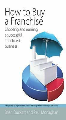 How to Buy a Franchise: Choosing and Running a Successful Franchised Business. by Brian Duckett, Paul Monaghan