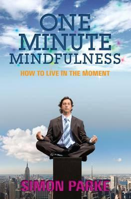 One-Minute Mindfulness: How to Live in the Moment. Simon Parke