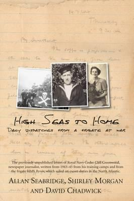 High Seas to Home: Daily Dispatches from a Frigate at War. Compiled by Allan Seabridge, Shirley Morgan and David Chadwick