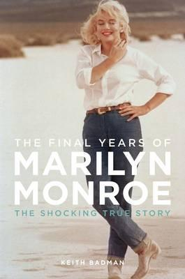 The Final Years Of Marilyn Monroe by Keith Badman