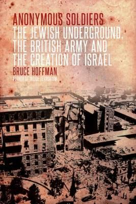 Anonymous Soldiers: The Jewish Underground, the British Army and the Creation of Israel. by Bruce Hoffman