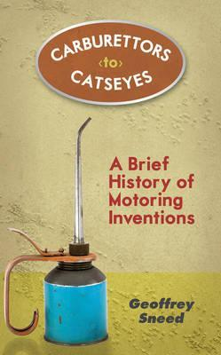 Carburettors to Catseyes: A Brief History of Motoring Inventions. Geoffrey Sneed