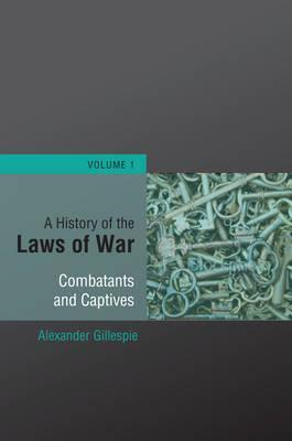 A History of the Laws of War, Volume 1: The Customs and Laws of War with Regards to Combatants and Captives