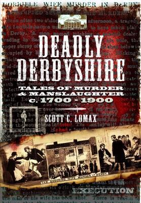 Deadly Derbyshire: Tales of Murder and Manslaughter C.1700-1900
