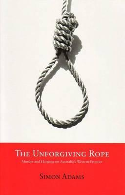 The Unforgiving Rope: Murder and Hanging on Australia's Western Frontier