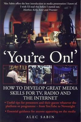 You're On!: How to Develop Great Media Skills for TV, Radio & the Internet: Essential Guidance for Anyone Appearing on the Media par Alec Sabin