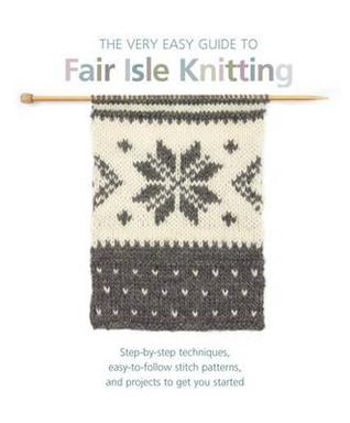 The Very Easy Guide to Fair Isle Knitting: Step-by-Step Techniques ...