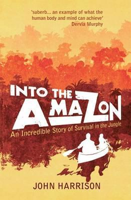 Into the Amazon: An Incredible Story of Survival in the Jungle