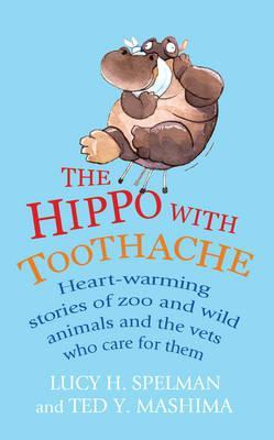 The Hippo with Toothache: Heart-warming stories of zoo and wild animals and the vets who care for them