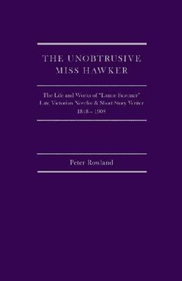 The Unobstrusive [Sic] Miss Hawker: The Life and Works of Lanoe Falconer, Late Victorian Novelist and Short Story Writer, 1848-1908