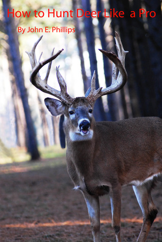 How To Hunt Deer Like A Pro By John E Phillips